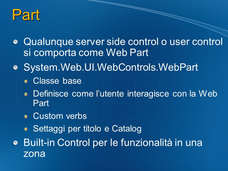 Part Qualunque server side control o user control si comporta come Web Part. System.Web.UI.WebControls.WebPart.