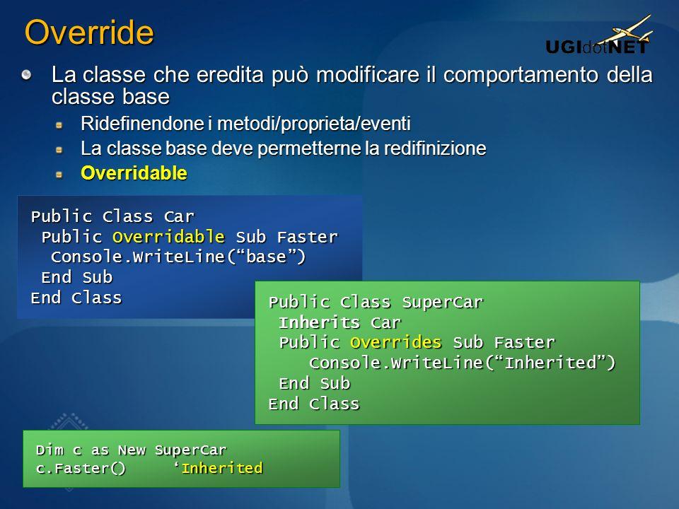 Override La classe che eredita può modificare il comportamento della classe base. Ridefinendone i metodi/proprieta/eventi.