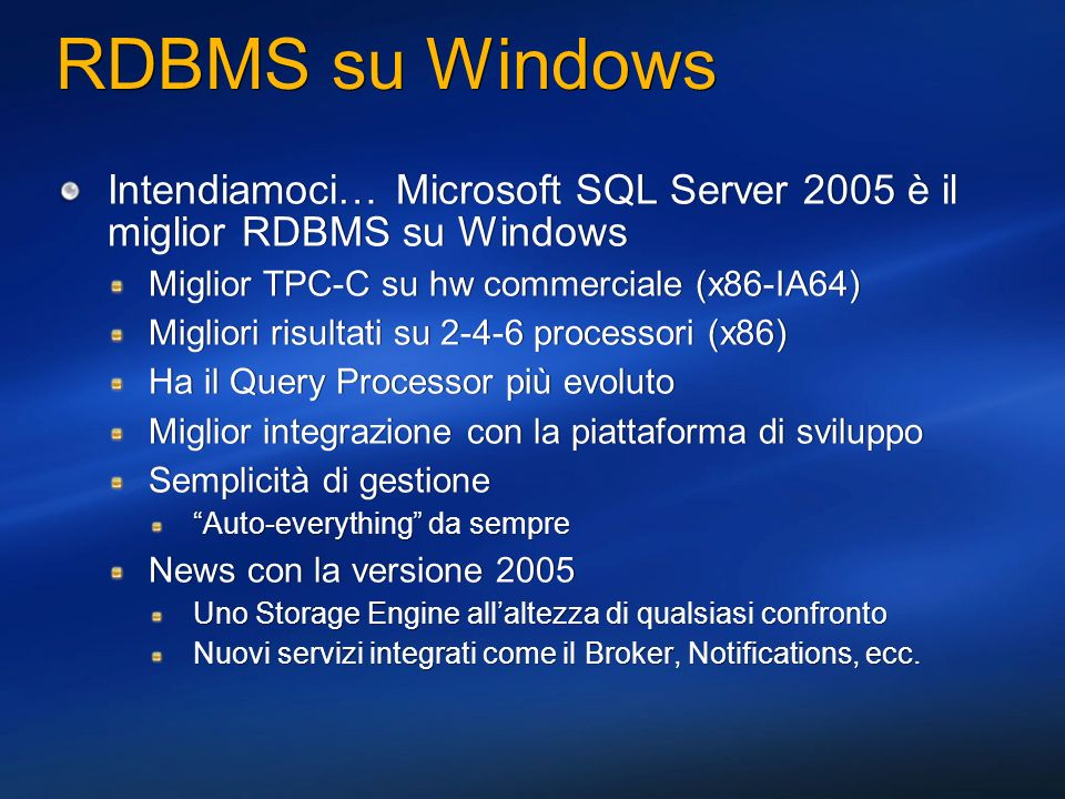 RDBMS su Windows Intendiamoci… Microsoft SQL Server 2005 è il miglior RDBMS su Windows. Miglior TPC-C su hw commerciale (x86-IA64)