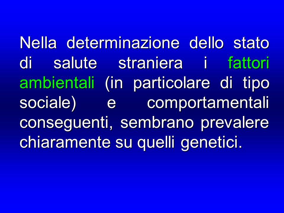 Nella determinazione dello stato di salute straniera i fattori ambientali (in particolare di tipo sociale) e comportamentali conseguenti, sembrano prevalere chiaramente su quelli genetici.