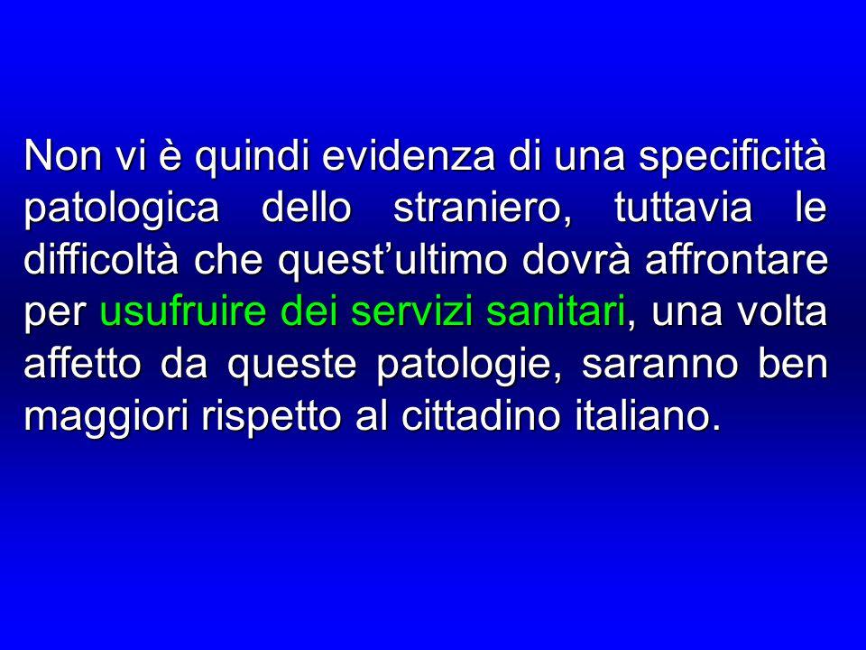 Non vi è quindi evidenza di una specificità patologica dello straniero, tuttavia le difficoltà che quest'ultimo dovrà affrontare per usufruire dei servizi sanitari, una volta affetto da queste patologie, saranno ben maggiori rispetto al cittadino italiano.