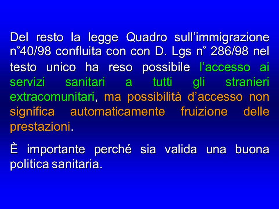 Del resto la legge Quadro sull'immigrazione n°40/98 confluita con con D. Lgs n° 286/98 nel testo unico ha reso possibile l'accesso ai servizi sanitari a tutti gli stranieri extracomunitari, ma possibilità d'accesso non significa automaticamente fruizione delle prestazioni.