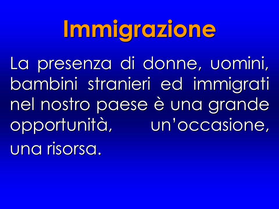 Immigrazione La presenza di donne, uomini, bambini stranieri ed immigrati nel nostro paese è una grande opportunità, un'occasione, una risorsa.