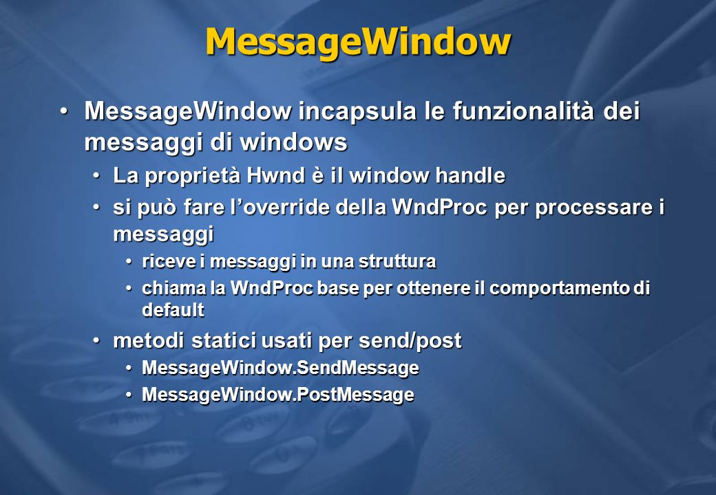 MessageWindow MessageWindow incapsula le funzionalità dei messaggi di windows. La proprietà Hwnd è il window handle.