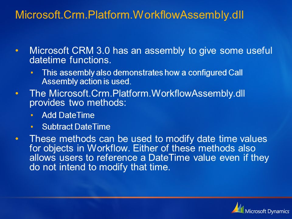 Microsoft.Crm.Platform.WorkflowAssembly.dllMicrosoft CRM 3.0 has an assembly to give some useful datetime functions.