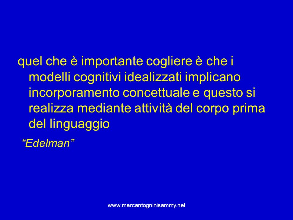 quel che è importante cogliere è che i modelli cognitivi idealizzati implicano incorporamento concettuale e questo si realizza mediante attività del corpo prima del linguaggio