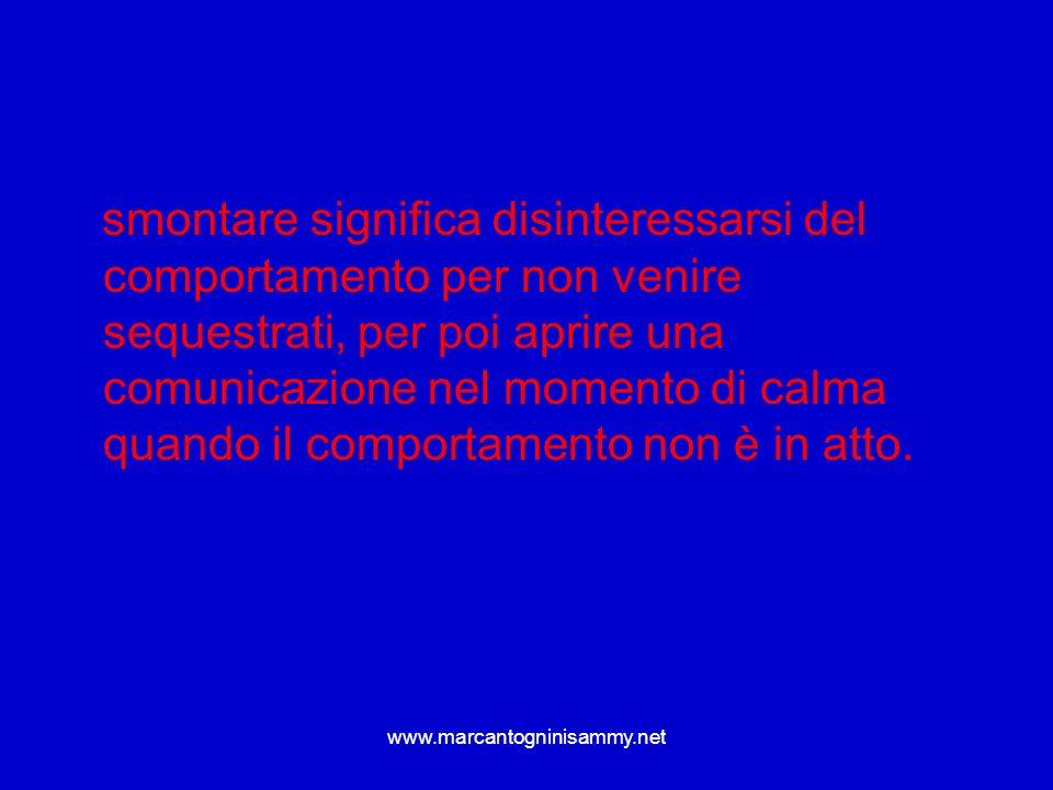 smontare significa disinteressarsi del comportamento per non venire sequestrati, per poi aprire una comunicazione nel momento di calma quando il comportamento non è in atto.