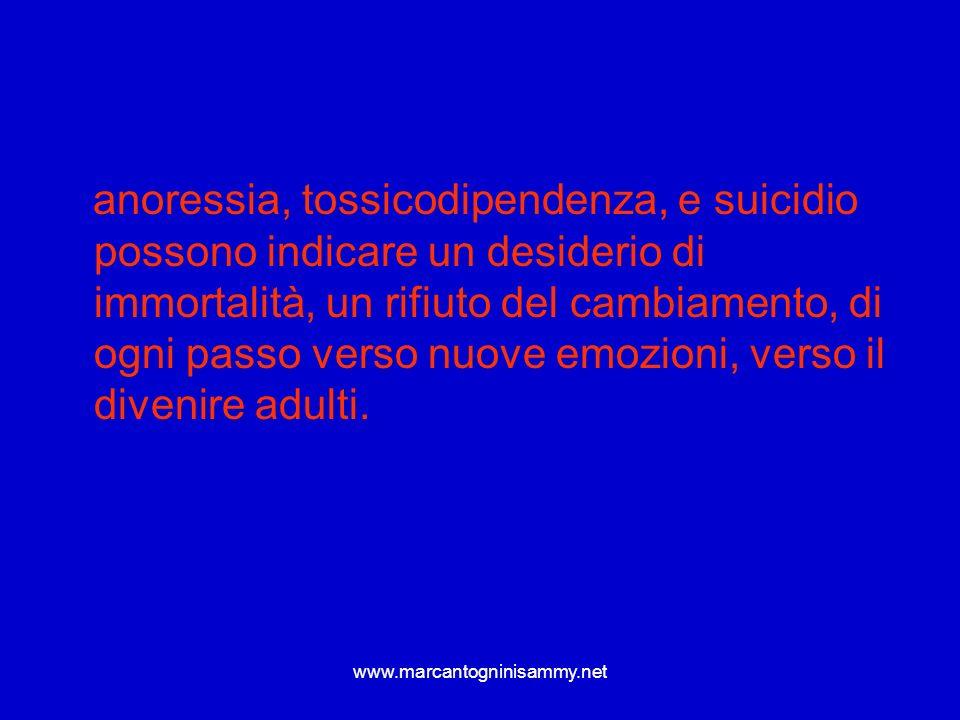 anoressia, tossicodipendenza, e suicidio possono indicare un desiderio di immortalità, un rifiuto del cambiamento, di ogni passo verso nuove emozioni, verso il divenire adulti.