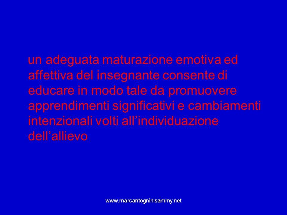 un adeguata maturazione emotiva ed affettiva del insegnante consente di educare in modo tale da promuovere apprendimenti significativi e cambiamenti intenzionali volti all'individuazione dell'allievo