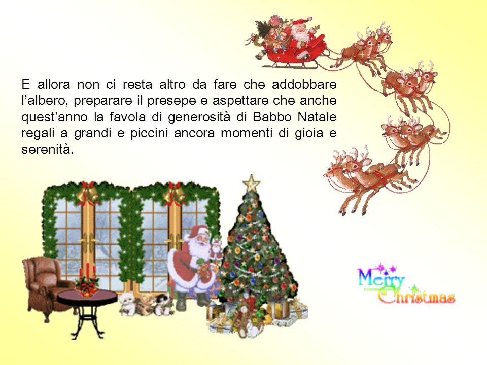 E allora non ci resta altro da fare che addobbare l'albero, preparare il presepe e aspettare che anche quest'anno la favola di generosità di Babbo Natale regali a grandi e piccini ancora momenti di gioia e serenità.