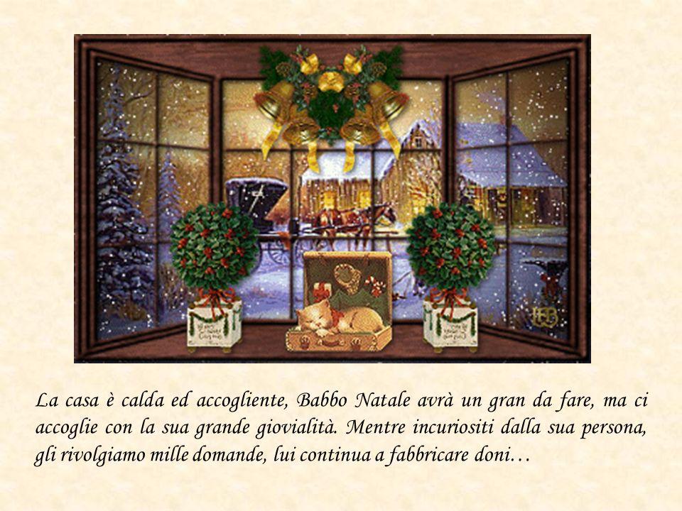 La casa è calda ed accogliente, Babbo Natale avrà un gran da fare, ma ci accoglie con la sua grande giovialità.