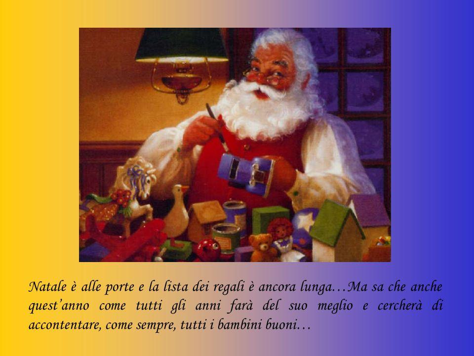 Natale è alle porte e la lista dei regali è ancora lunga…Ma sa che anche quest'anno come tutti gli anni farà del suo meglio e cercherà di accontentare, come sempre, tutti i bambini buoni…