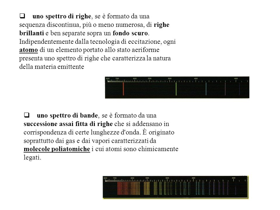 uno spettro di righe, se è formato da una sequenza discontinua, più o meno numerosa, di righe brillanti e ben separate sopra un fondo scuro. Indipendentemente dalla tecnologia di eccitazione, ogni atomo di un elemento portato allo stato aeriforme presenta uno spettro di righe che caratterizza la natura della materia emittente