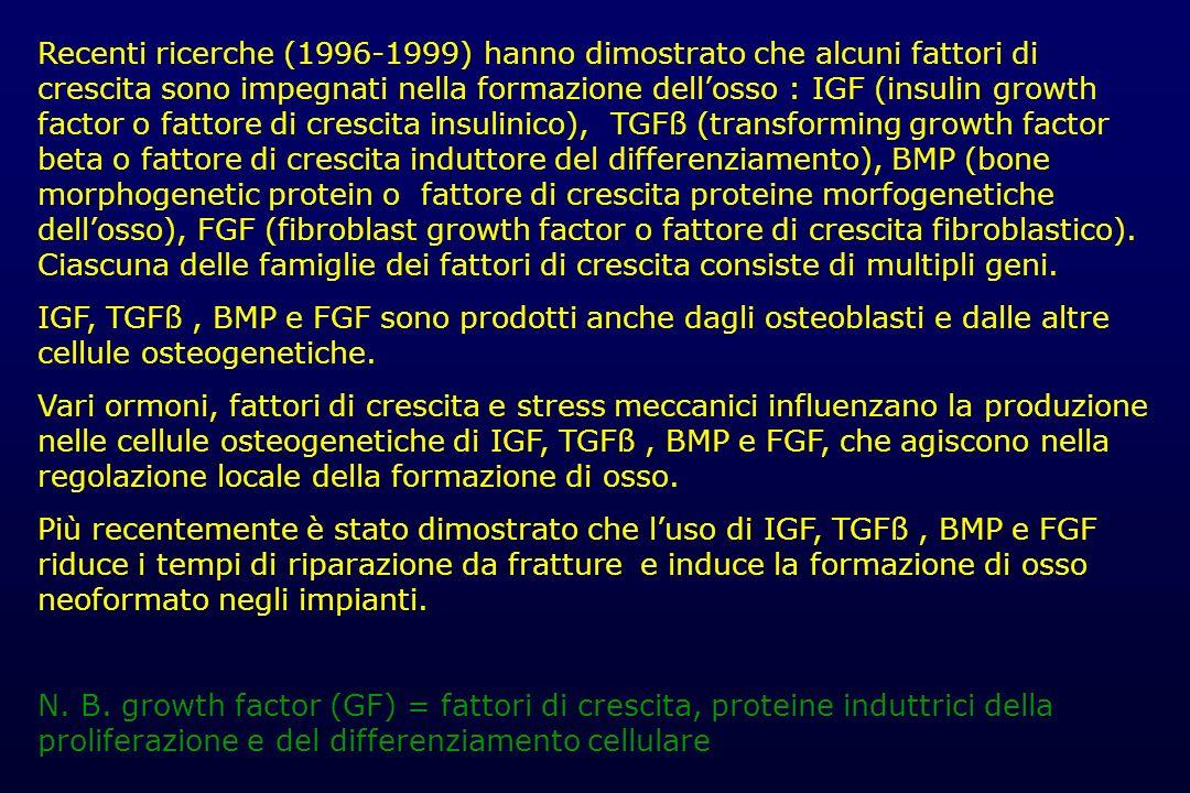 Recenti ricerche (1996-1999) hanno dimostrato che alcuni fattori di crescita sono impegnati nella formazione dell'osso : IGF (insulin growth factor o fattore di crescita insulinico), TGFß (transforming growth factor beta o fattore di crescita induttore del differenziamento), BMP (bone morphogenetic protein o fattore di crescita proteine morfogenetiche dell'osso), FGF (fibroblast growth factor o fattore di crescita fibroblastico). Ciascuna delle famiglie dei fattori di crescita consiste di multipli geni.