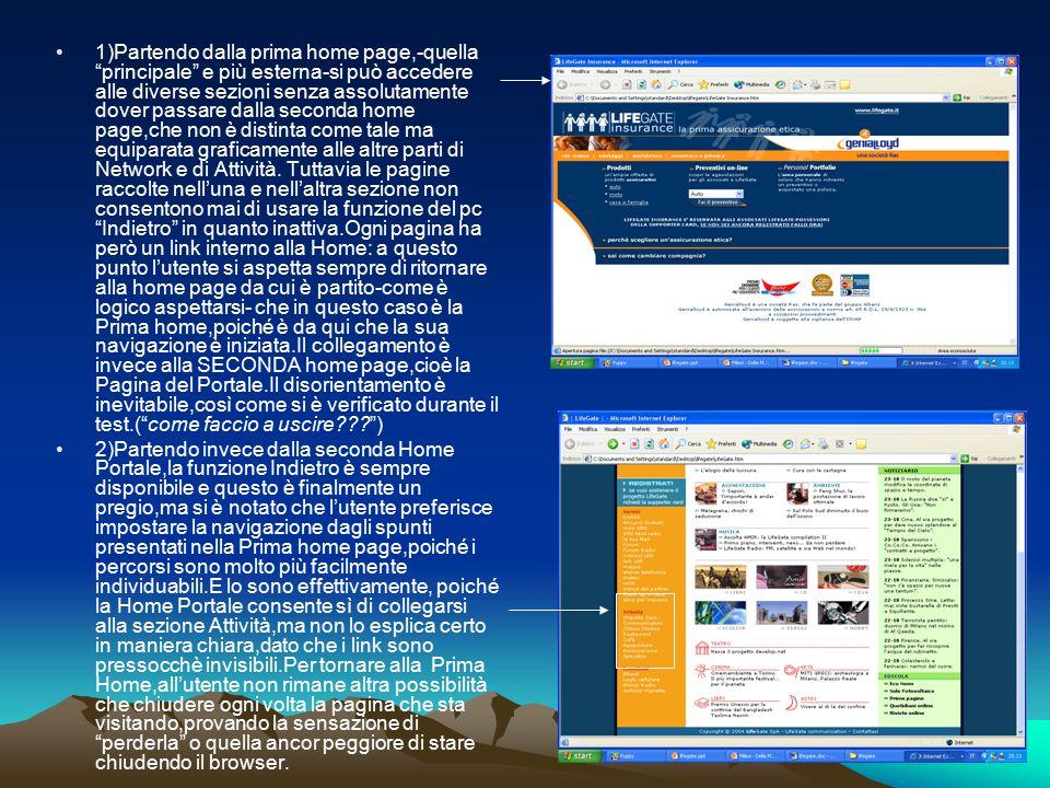 1)Partendo dalla prima home page,-quella principale e più esterna-si può accedere alle diverse sezioni senza assolutamente dover passare dalla seconda home page,che non è distinta come tale ma equiparata graficamente alle altre parti di Network e di Attività. Tuttavia le pagine raccolte nell'una e nell'altra sezione non consentono mai di usare la funzione del pc Indietro in quanto inattiva.Ogni pagina ha però un link interno alla Home: a questo punto l'utente si aspetta sempre di ritornare alla home page da cui è partito-come è logico aspettarsi- che in questo caso è la Prima home,poiché è da qui che la sua navigazione è iniziata.Il collegamento è invece alla SECONDA home page,cioè la Pagina del Portale.Il disorientamento è inevitabile,così come si è verificato durante il test.( come faccio a uscire )