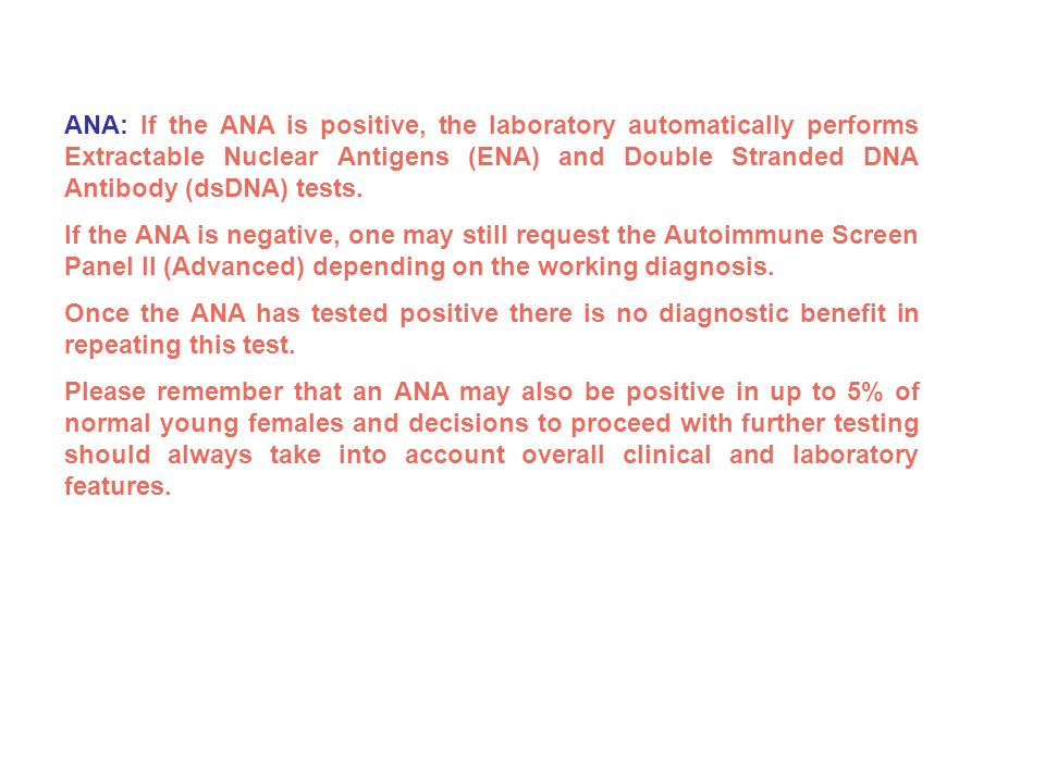 ANA: If the ANA is positive, the laboratory automatically performs Extractable Nuclear Antigens (ENA) and Double Stranded DNA Antibody (dsDNA) tests.