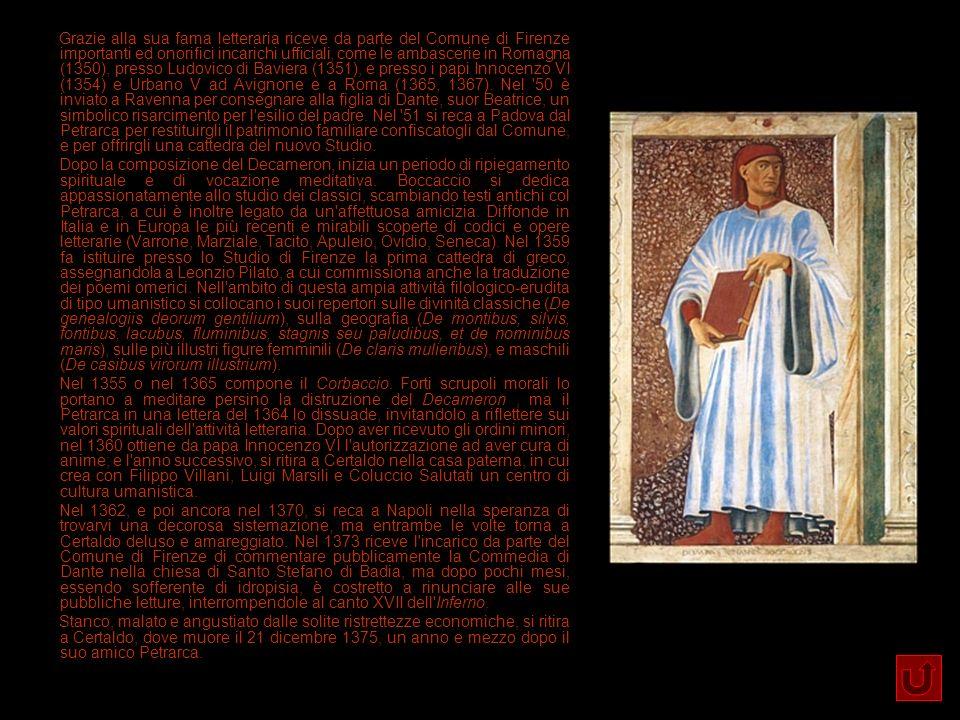 Grazie alla sua fama letteraria riceve da parte del Comune di Firenze importanti ed onorifici incarichi ufficiali, come le ambascerie in Romagna (1350), presso Ludovico di Baviera (1351), e presso i papi Innocenzo VI (1354) e Urbano V ad Avignone e a Roma (1365, 1367). Nel 50 è inviato a Ravenna per consegnare alla figlia di Dante, suor Beatrice, un simbolico risarcimento per l esilio del padre. Nel 51 si reca a Padova dal Petrarca per restituirgli il patrimonio familiare confiscatogli dal Comune, e per offrirgli una cattedra del nuovo Studio.