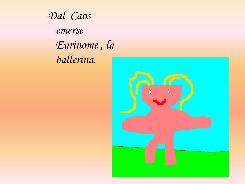 Dal Caos emerse Eurìnome , la ballerina.