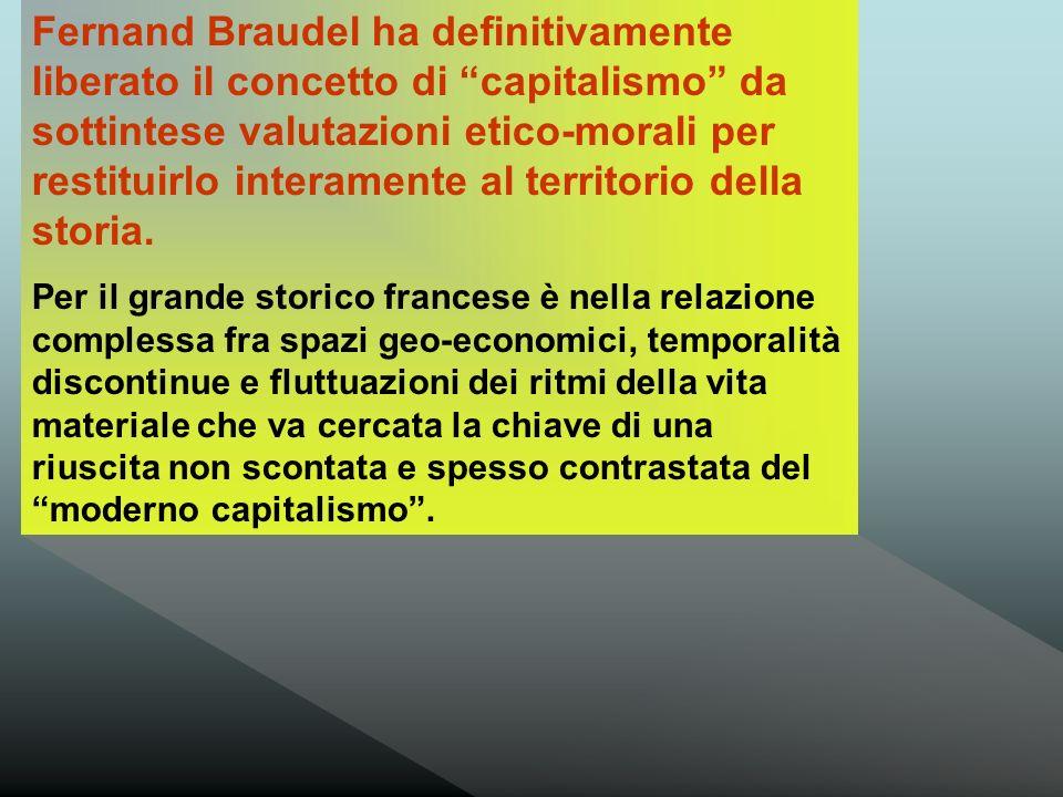 Fernand Braudel ha definitivamente liberato il concetto di capitalismo da sottintese valutazioni etico-morali per restituirlo interamente al territorio della storia.