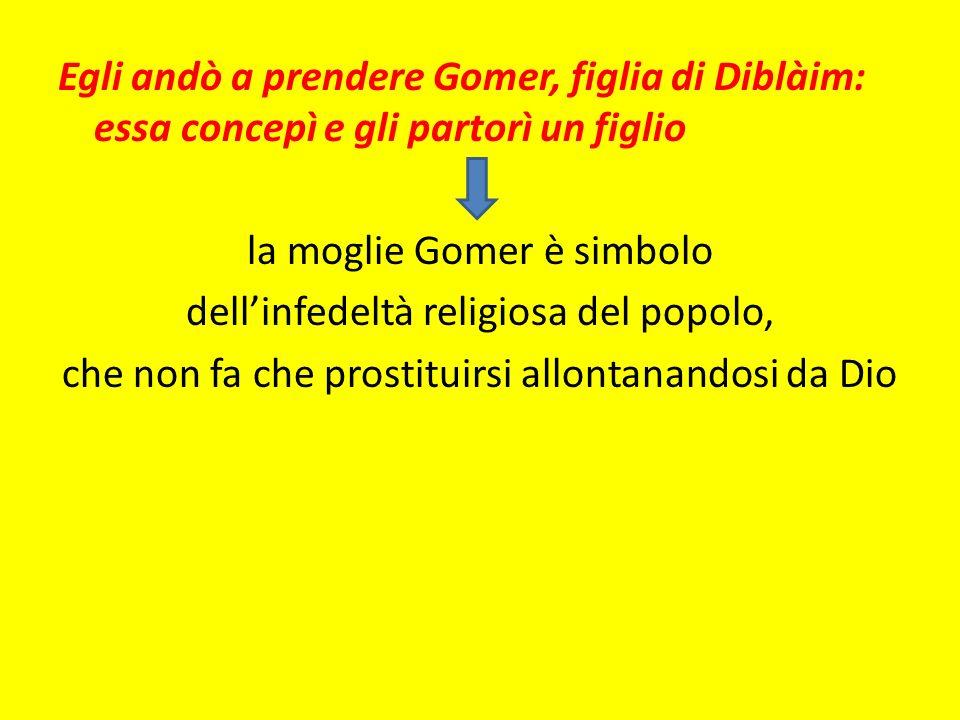 Egli andò a prendere Gomer, figlia di Diblàim: essa concepì e gli partorì un figlio la moglie Gomer è simbolo dell'infedeltà religiosa del popolo, che non fa che prostituirsi allontanandosi da Dio