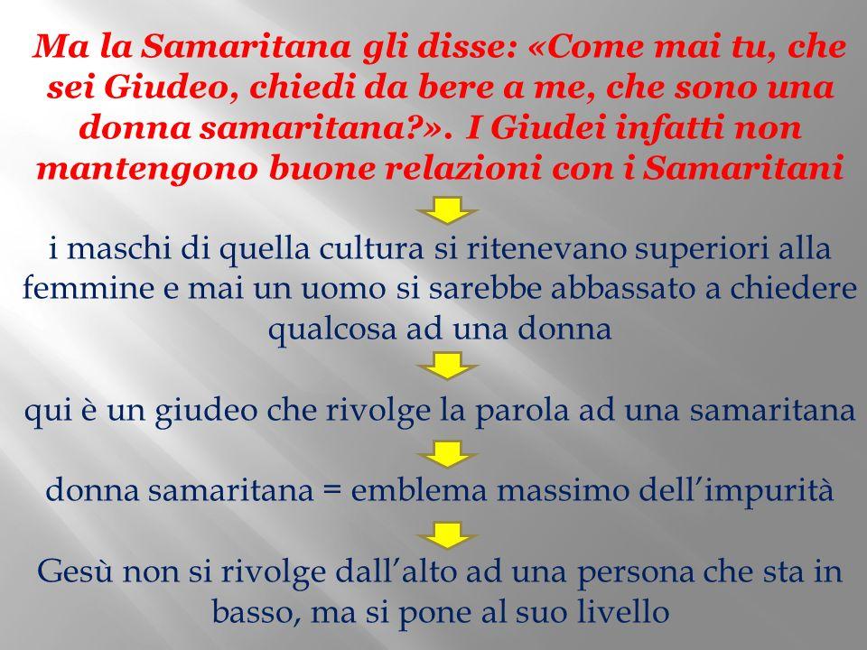 Ma la Samaritana gli disse: «Come mai tu, che sei Giudeo, chiedi da bere a me, che sono una donna samaritana ».