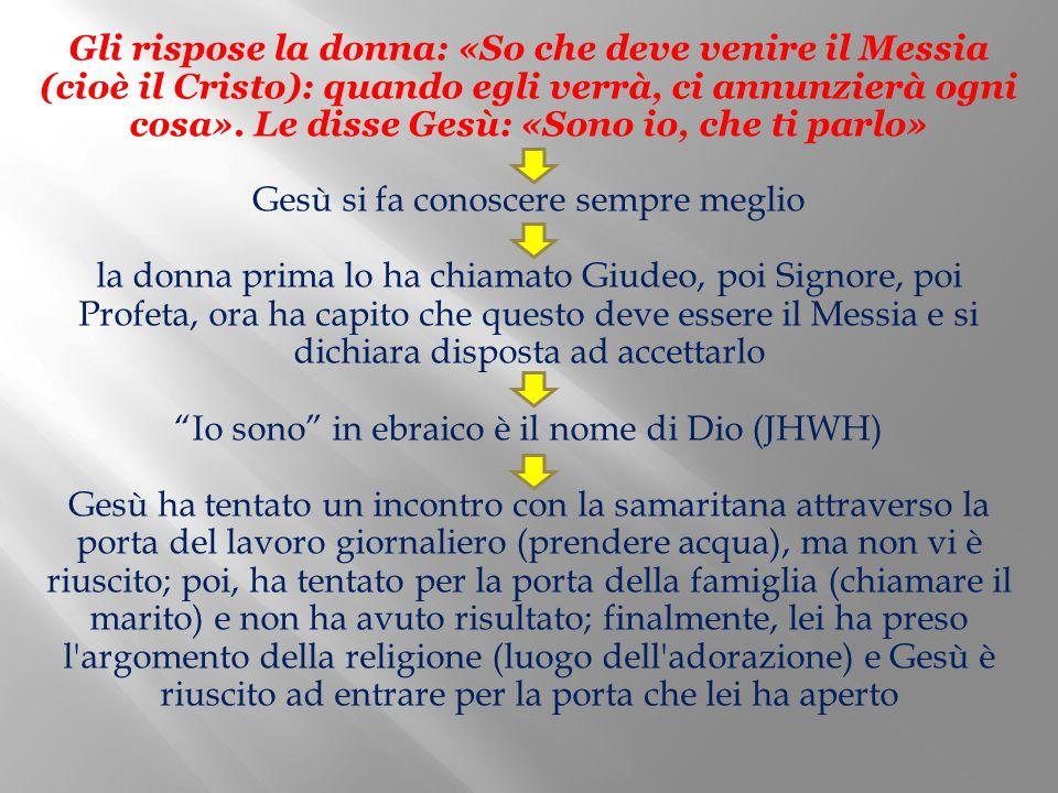 Gli rispose la donna: «So che deve venire il Messia (cioè il Cristo): quando egli verrà, ci annunzierà ogni cosa».