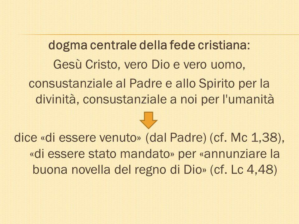 dogma centrale della fede cristiana: Gesù Cristo, vero Dio e vero uomo, consustanziale al Padre e allo Spirito per la divinità, consustanziale a noi per l umanità dice «di essere venuto» (dal Padre) (cf.