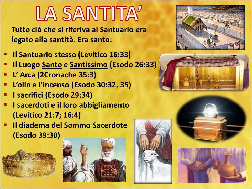 LA SANTITA' Tutto ciò che si riferiva al Santuario era legato alla santità. Era santo: Il Santuario stesso (Levitico 16:33)