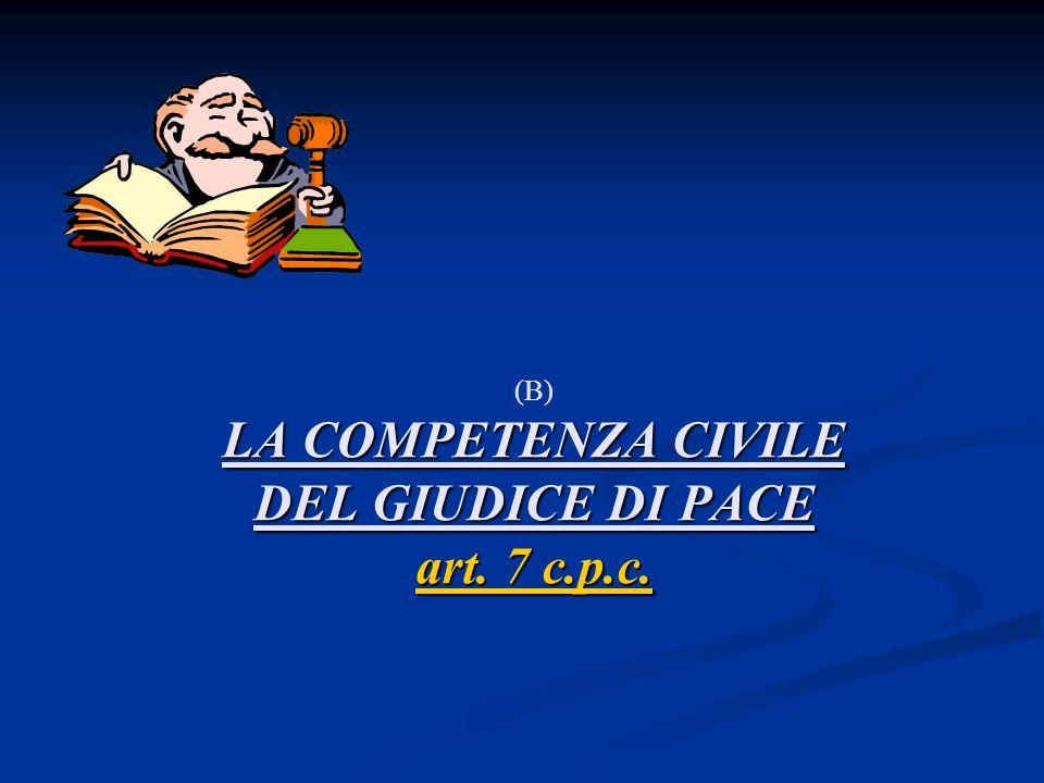 (B) LA COMPETENZA CIVILE DEL GIUDICE DI PACE art. 7 c.p.c.