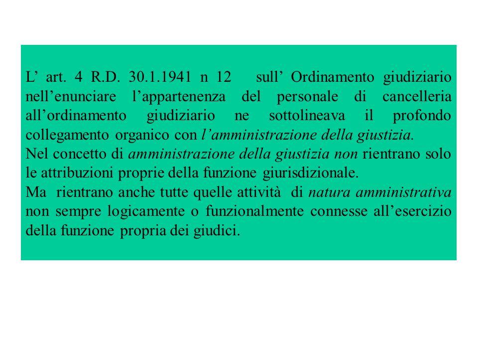 L' art. 4 R.D. 30.1.1941 n 12 sull' Ordinamento giudiziario nell'enunciare l'appartenenza del personale di cancelleria all'ordinamento giudiziario ne sottolineava il profondo collegamento organico con l'amministrazione della giustizia.