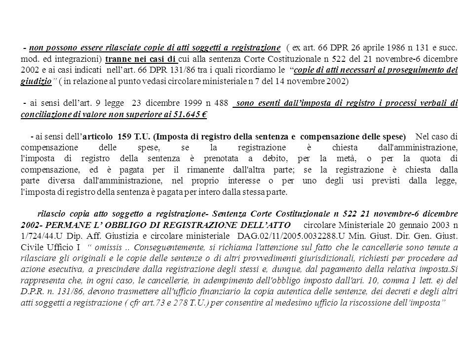- non possono essere rilasciate copie di atti soggetti a registrazione ( ex art. 66 DPR 26 aprile 1986 n 131 e succ. mod. ed integrazioni) tranne nei casi di cui alla sentenza Corte Costituzionale n 522 del 21 novembre-6 dicembre 2002 e ai casi indicati nell'art. 66 DPR 131/86 tra i quali ricordiamo le copie di atti necessari al proseguimento del giudizio ( in relazione al punto vedasi circolare ministeriale n 7 del 14 novembre 2002)
