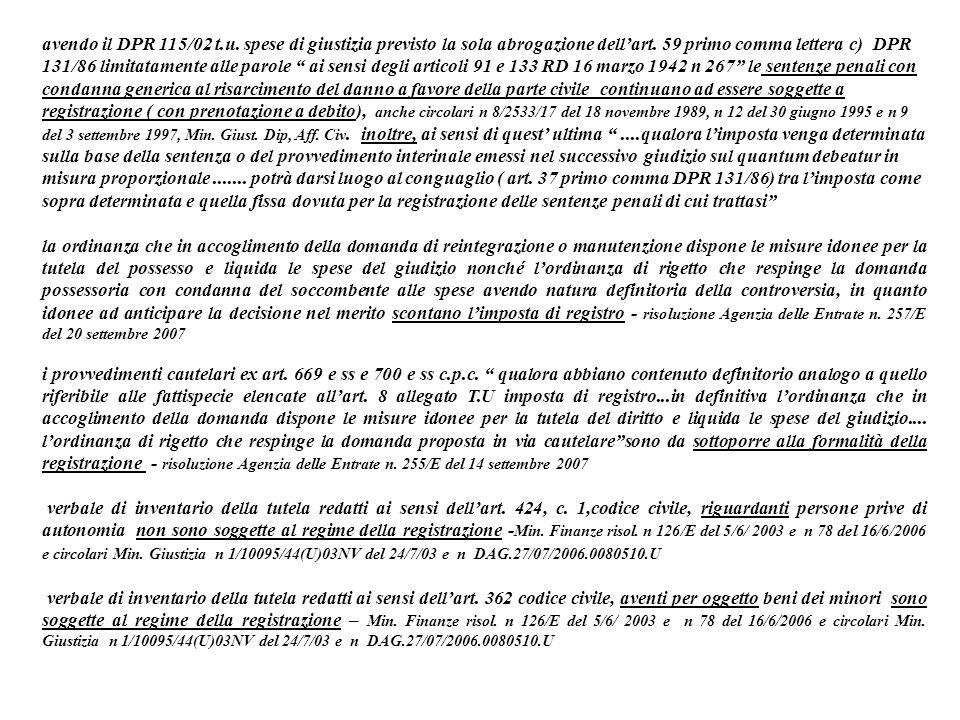 avendo il DPR 115/02 t.u. spese di giustizia previsto la sola abrogazione dell'art. 59 primo comma lettera c) DPR 131/86 limitatamente alle parole ai sensi degli articoli 91 e 133 RD 16 marzo 1942 n 267 le sentenze penali con condanna generica al risarcimento del danno a favore della parte civile continuano ad essere soggette a registrazione ( con prenotazione a debito), anche circolari n 8/2533/17 del 18 novembre 1989, n 12 del 30 giugno 1995 e n 9 del 3 settembre 1997, Min. Giust. Dip, Aff. Civ. inoltre, ai sensi di quest' ultima ....qualora l'imposta venga determinata sulla base della sentenza o del provvedimento interinale emessi nel successivo giudizio sul quantum debeatur in misura proporzionale ....... potrà darsi luogo al conguaglio ( art. 37 primo comma DPR 131/86) tra l'imposta come sopra determinata e quella fissa dovuta per la registrazione delle sentenze penali di cui trattasi