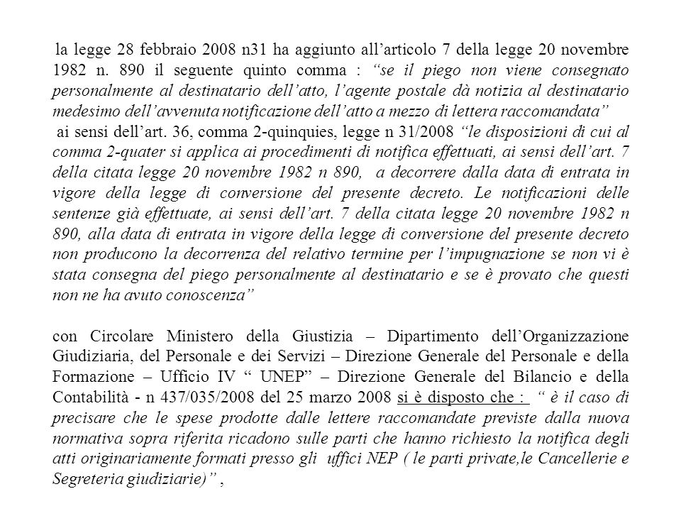 la legge 28 febbraio 2008 n31 ha aggiunto all'articolo 7 della legge 20 novembre 1982 n. 890 il seguente quinto comma : se il piego non viene consegnato personalmente al destinatario dell'atto, l'agente postale dà notizia al destinatario medesimo dell'avvenuta notificazione dell'atto a mezzo di lettera raccomandata