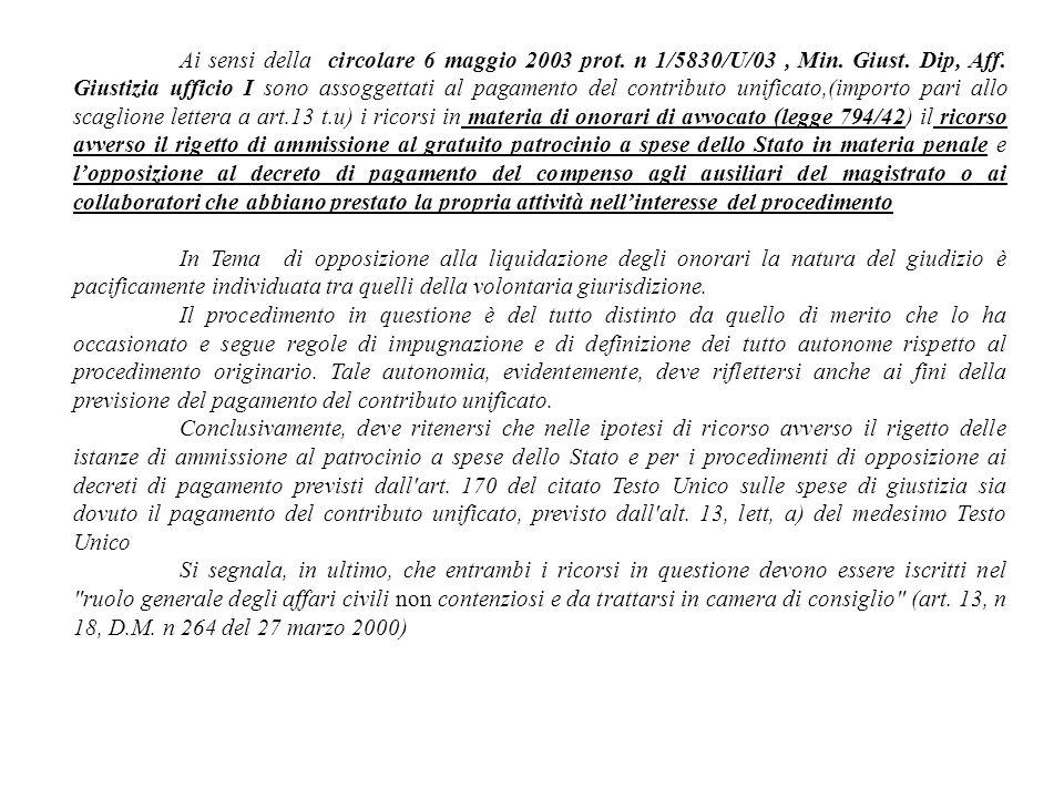Ai sensi della circolare 6 maggio 2003 prot. n 1/5830/U/03 , Min. Giust. Dip, Aff. Giustizia ufficio I sono assoggettati al pagamento del contributo unificato,(importo pari allo scaglione lettera a art.13 t.u) i ricorsi in materia di onorari di avvocato (legge 794/42) il ricorso avverso il rigetto di ammissione al gratuito patrocinio a spese dello Stato in materia penale e l'opposizione al decreto di pagamento del compenso agli ausiliari del magistrato o ai collaboratori che abbiano prestato la propria attività nell'interesse del procedimento