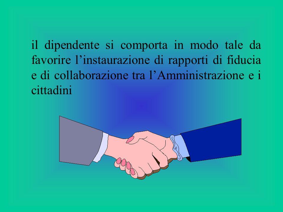 il dipendente si comporta in modo tale da favorire l'instaurazione di rapporti di fiducia e di collaborazione tra l'Amministrazione e i cittadini