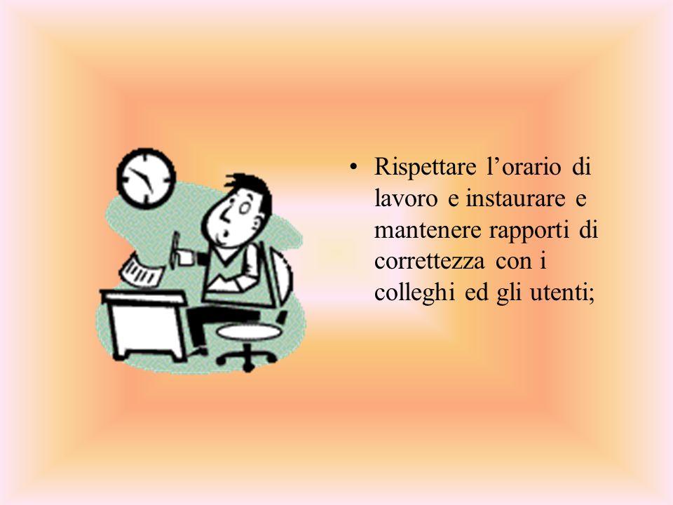 Rispettare l'orario di lavoro e instaurare e mantenere rapporti di correttezza con i colleghi ed gli utenti;