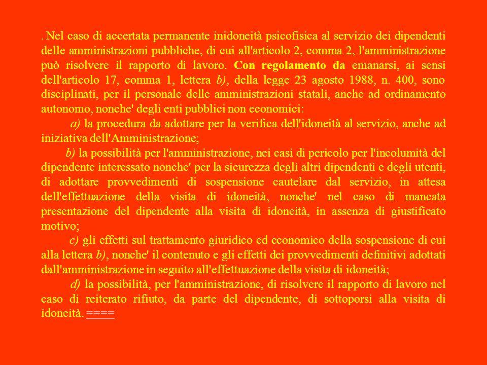 . Nel caso di accertata permanente inidoneità psicofisica al servizio dei dipendenti delle amministrazioni pubbliche, di cui all articolo 2, comma 2, l amministrazione può risolvere il rapporto di lavoro. Con regolamento da emanarsi, ai sensi dell articolo 17, comma 1, lettera b), della legge 23 agosto 1988, n. 400, sono disciplinati, per il personale delle amministrazioni statali, anche ad ordinamento autonomo, nonche degli enti pubblici non economici: