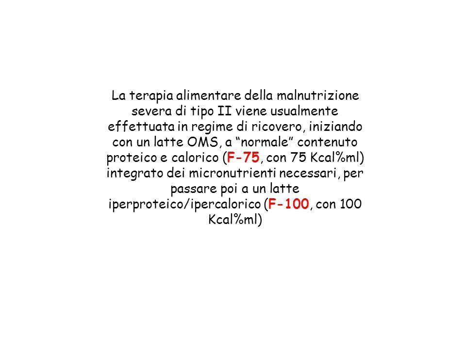 La terapia alimentare della malnutrizione severa di tipo II viene usualmente effettuata in regime di ricovero, iniziando con un latte OMS, a normale contenuto proteico e calorico (F-75, con 75 Kcal%ml) integrato dei micronutrienti necessari, per passare poi a un latte iperproteico/ipercalorico (F-100, con 100 Kcal%ml)