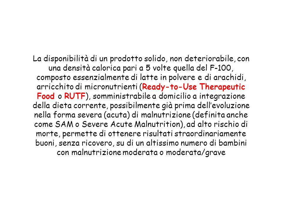 La disponibilità di un prodotto solido, non deteriorabile, con una densità calorica pari a 5 volte quella del F-100, composto essenzialmente di latte in polvere e di arachidi, arricchito di micronutrienti (Ready-to-Use Therapeutic Food o RUTF), somministrabile a domicilio a integrazione della dieta corrente, possibilmente già prima dell'evoluzione nella forma severa (acuta) di malnutrizione (definita anche come SAM o Severe Acute Malnutrition), ad alto rischio di morte, permette di ottenere risultati straordinariamente buoni, senza ricovero, su di un altissimo numero di bambini con malnutrizione moderata o moderata/grave