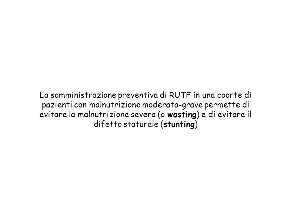 La somministrazione preventiva di RUTF in una coorte di pazienti con malnutrizione moderata-grave permette di evitare la malnutrizione severa (o wasting) e di evitare il difetto staturale (stunting)