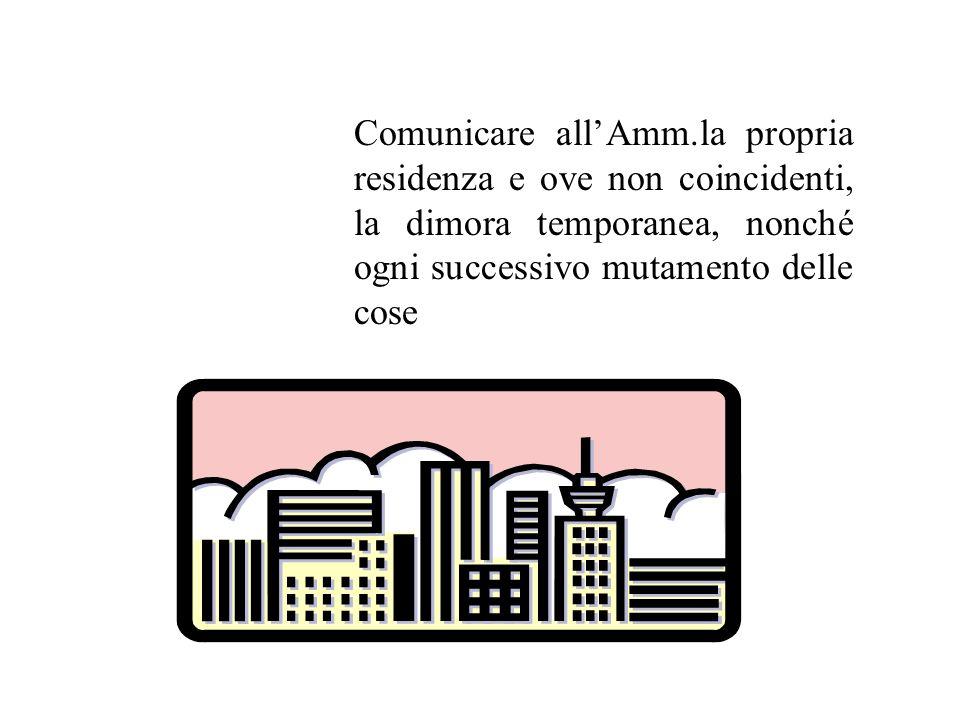 Comunicare all'Amm.la propria residenza e ove non coincidenti, la dimora temporanea, nonché ogni successivo mutamento delle cose