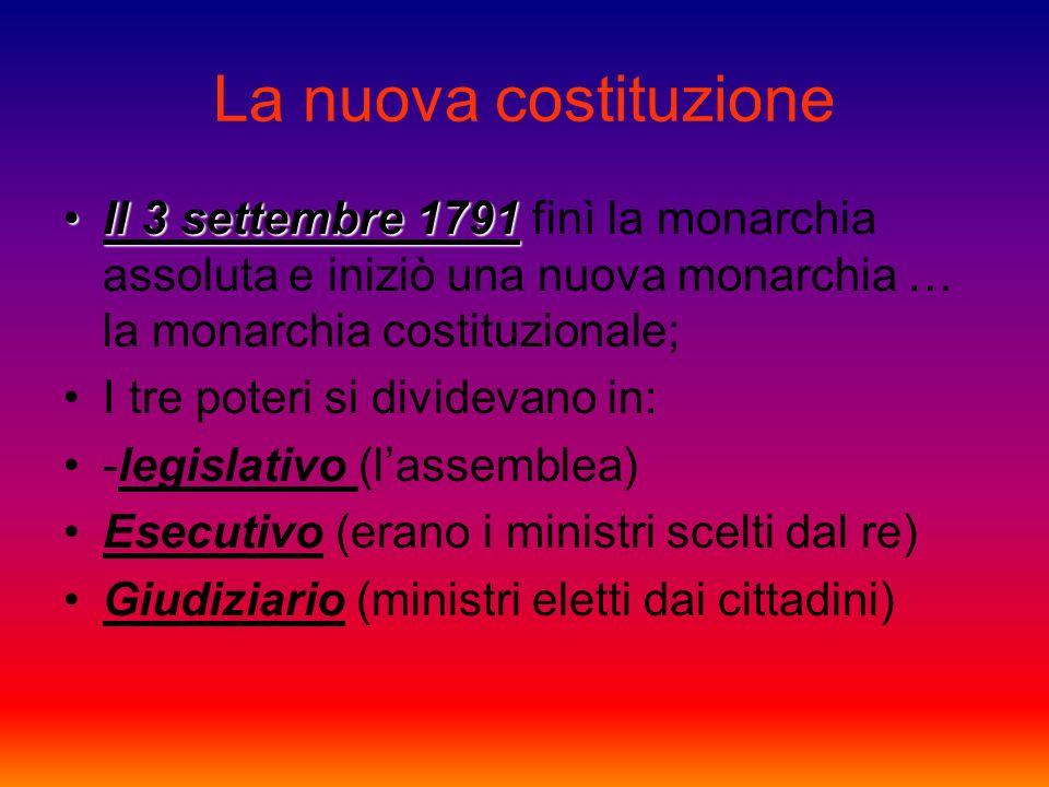 La nuova costituzione Il 3 settembre 1791 finì la monarchia assoluta e iniziò una nuova monarchia … la monarchia costituzionale;
