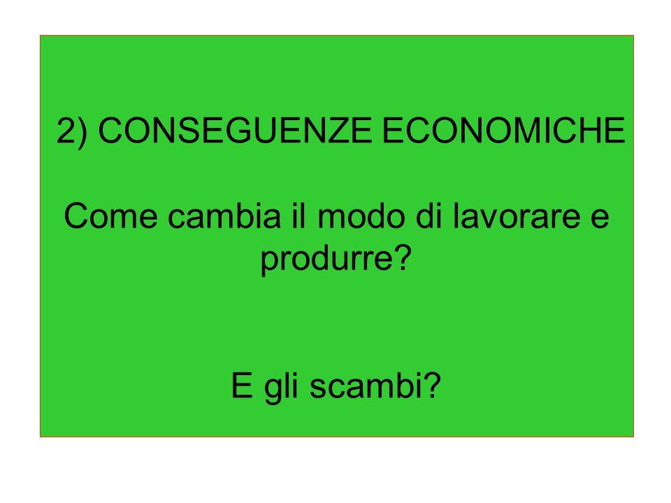 2) CONSEGUENZE ECONOMICHE Come cambia il modo di lavorare e produrre
