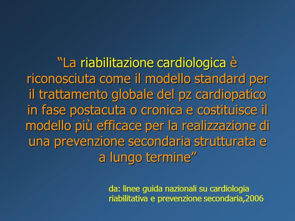 La riabilitazione cardiologica è riconosciuta come il modello standard per il trattamento globale del pz cardiopatico in fase postacuta o cronica e costituisce il modello più efficace per la realizzazione di una prevenzione secondaria strutturata e a lungo termine