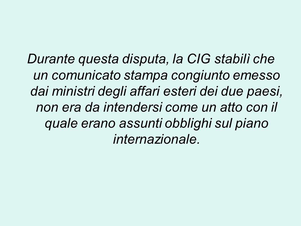 Durante questa disputa, la CIG stabilì che un comunicato stampa congiunto emesso dai ministri degli affari esteri dei due paesi, non era da intendersi come un atto con il quale erano assunti obblighi sul piano internazionale.