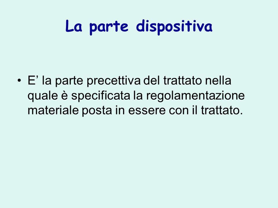 La parte dispositiva E' la parte precettiva del trattato nella quale è specificata la regolamentazione materiale posta in essere con il trattato.