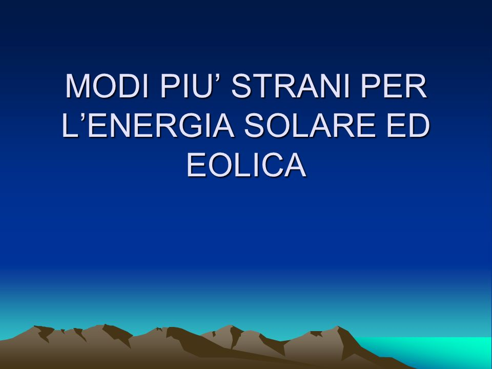 MODI PIU' STRANI PER L'ENERGIA SOLARE ED EOLICA