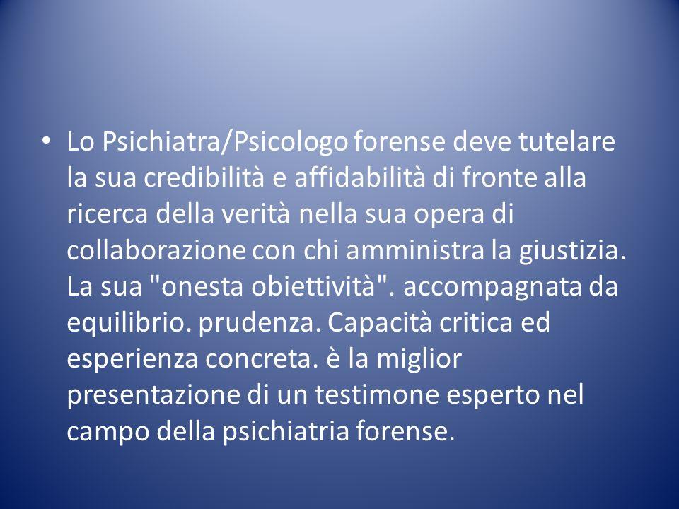 Lo Psichiatra/Psicologo forense deve tutelare la sua credibilità e affidabilità di fronte alla ricerca della verità nella sua opera di collaborazione con chi amministra la giustizia.