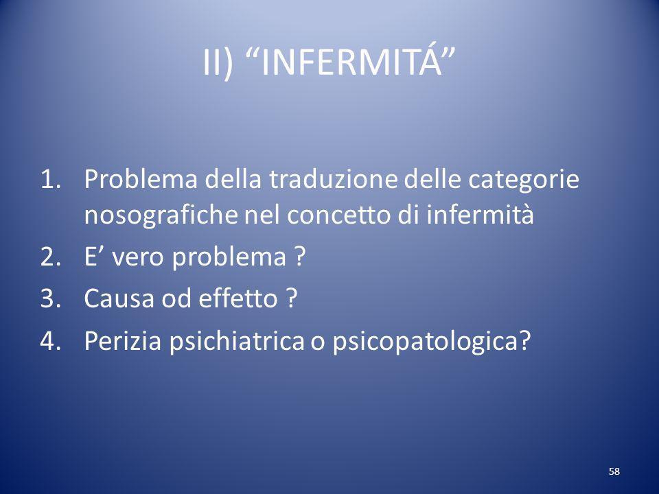 II) INFERMITÁ Problema della traduzione delle categorie nosografiche nel concetto di infermità. E' vero problema
