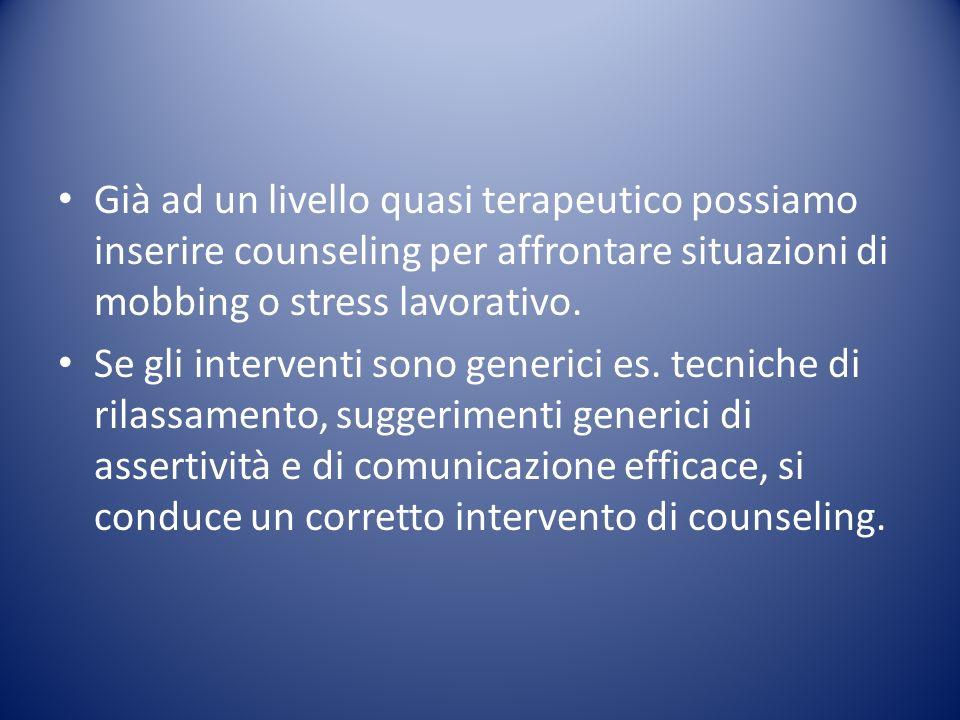 Già ad un livello quasi terapeutico possiamo inserire counseling per affrontare situazioni di mobbing o stress lavorativo.